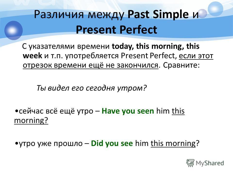 С указателями времени today, this morning, this week и т.п. употребляется Present Perfect, если этот отрезок времени ещё не закончился. Сравните: Ты видел его сегодня утром? сейчас всё ещё утро – Have you seen him this morning? утро уже прошло – Did