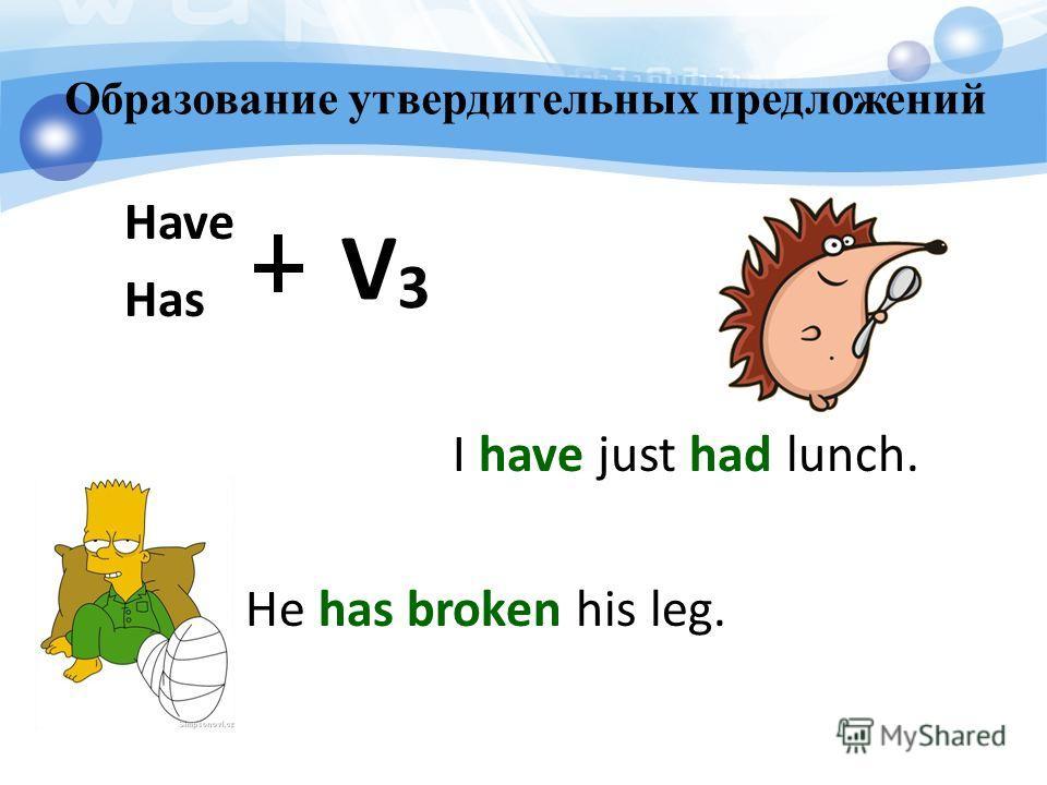 Образование утвердительных предложений Have Has I have just had lunch. He has broken his leg. V3V3