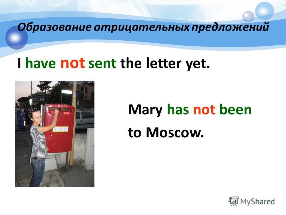 Образование отрицательных предложений I have not sent the letter yet. Mary has not been to Moscow.