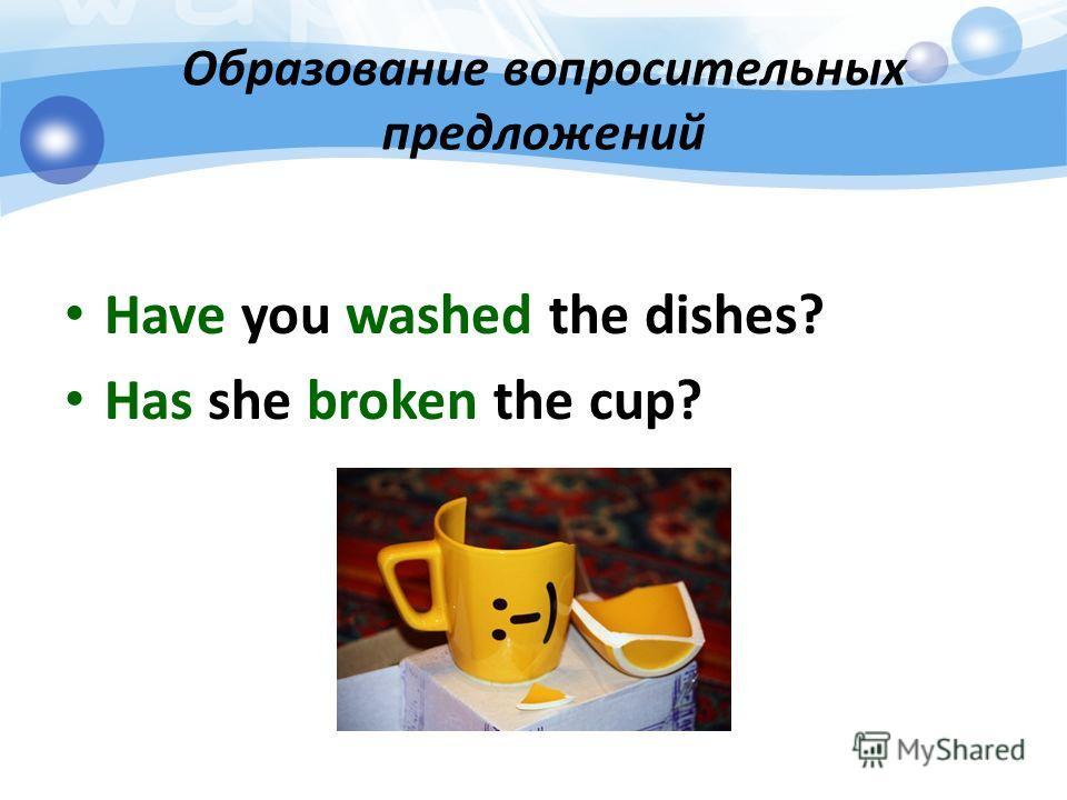 Образование вопросительных предложений Have you washed the dishes? Has she broken the cup?