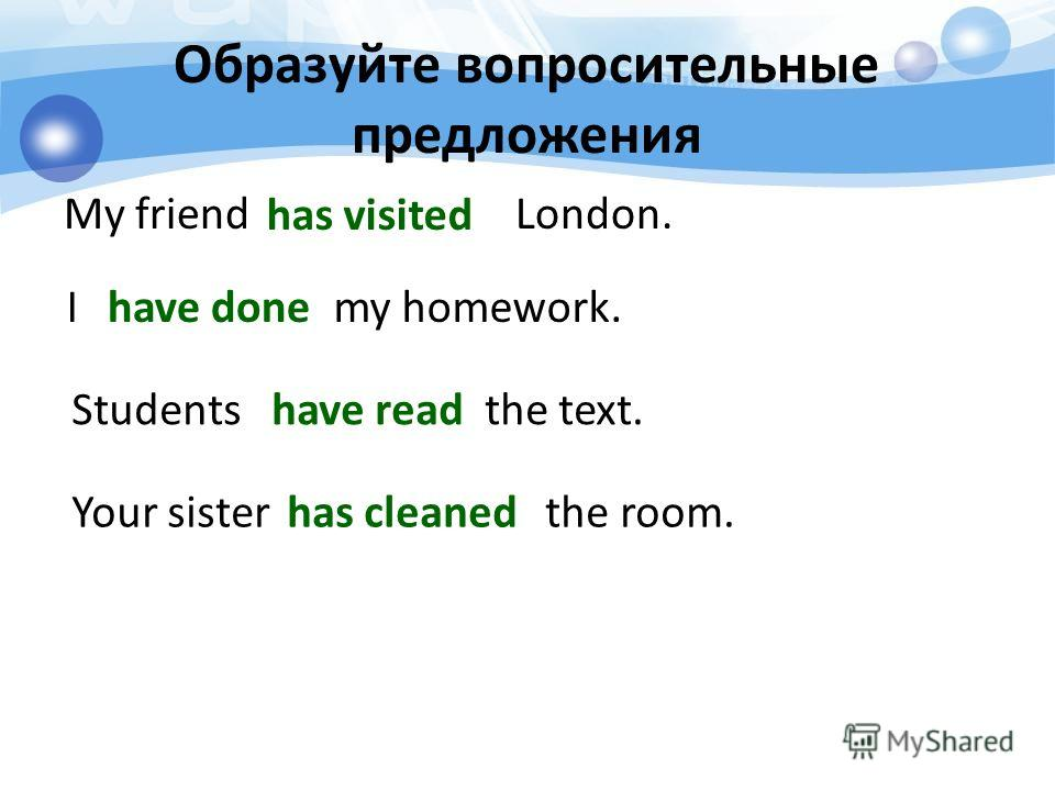 Образуйте вопросительные предложения My friend London. I my homework. Students the text. Your sister the room. has visited have done have read has cleaned