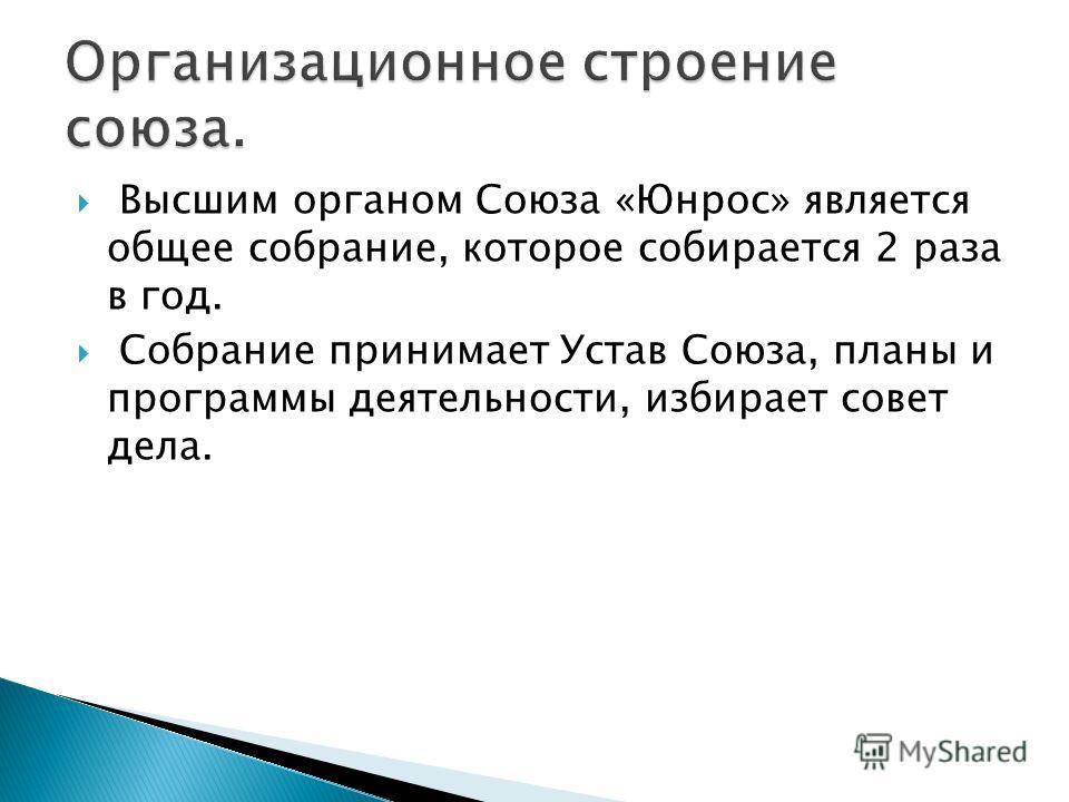 Высшим органом Союза «Юнрос» является общее собрание, которое собирается 2 раза в год. Собрание принимает Устав Союза, планы и программы деятельности, избирает совет дела.