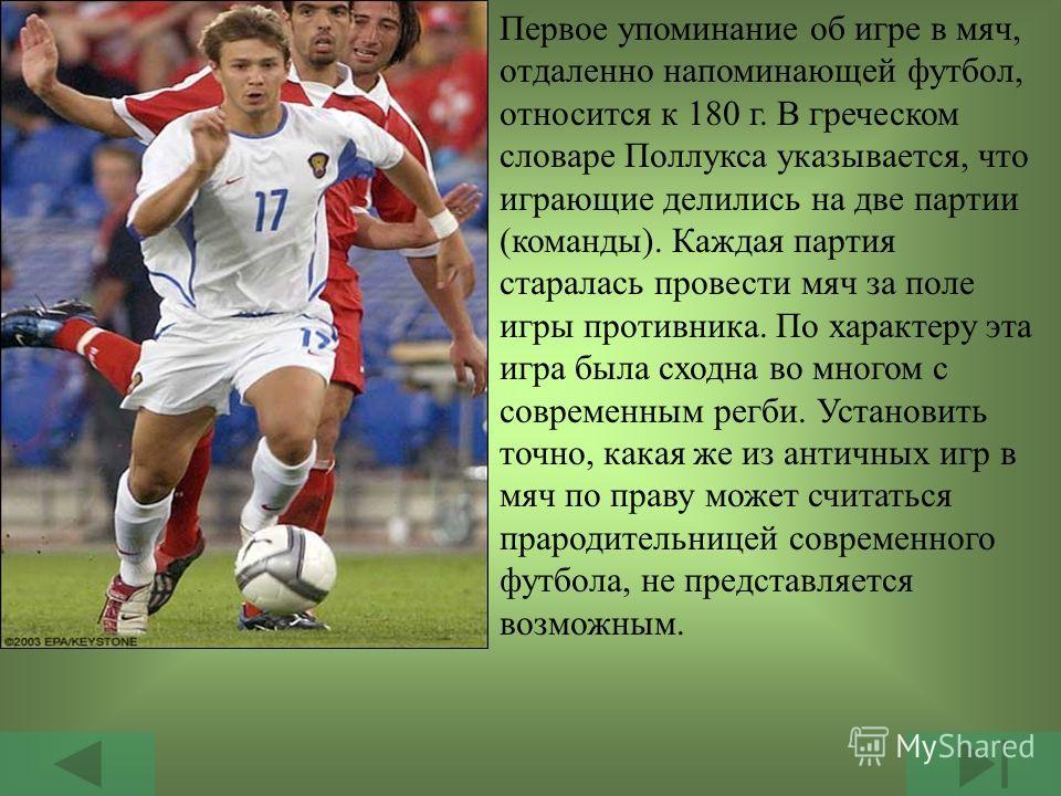 Зарождение футбола относится к глубокой древности. Еще у древних греков игра в мяч пользовалась настолько большим почетом, что включалась в программу физических упражнений гимнасий.