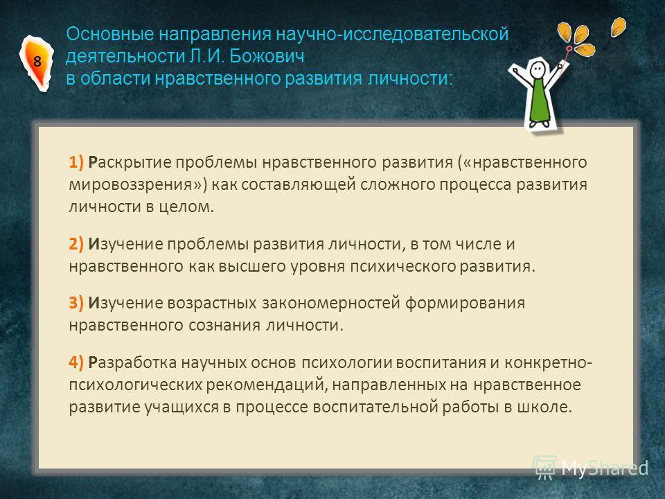 Основные направления научно-исследовательской деятельности Л.И. Божович в области нравственного развития личности: 1) Раскрытие проблемы нравственного развития («нравственного мировоззрения») как составляющей сложного процесса развития личности в цел