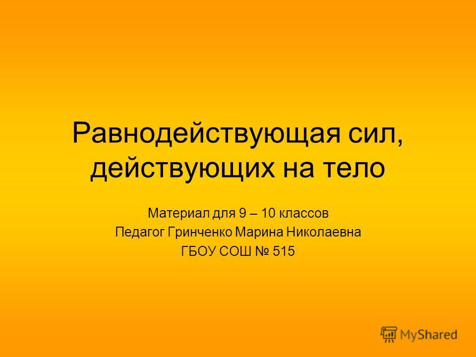 Равнодействующая сил, действующих на тело Материал для 9 – 10 классов Педагог Гринченко Марина Николаевна ГБОУ СОШ 515
