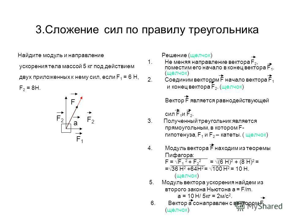 3.Сложение сил по правилу треугольника Найдите модуль и направление ускорения тела массой 5 кг под действием двух приложенных к нему сил, если F 1 = 6 H, F 2 = 8H. Решение (щелчок) 1.Не меняя направление вектора F 2, поместим его начало в конец векто