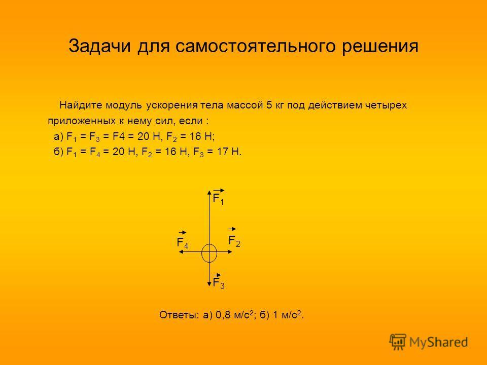 Задачи для самостоятельного решения Найдите модуль ускорения тела массой 5 кг под действием четырех приложенных к нему сил, если : а) F 1 = F 3 = F4 = 20 H, F 2 = 16 H; б) F 1 = F 4 = 20 H, F 2 = 16 H, F 3 = 17 H. F1F1 F2F2 F3F3 F4F4 Ответы: а) 0,8 м