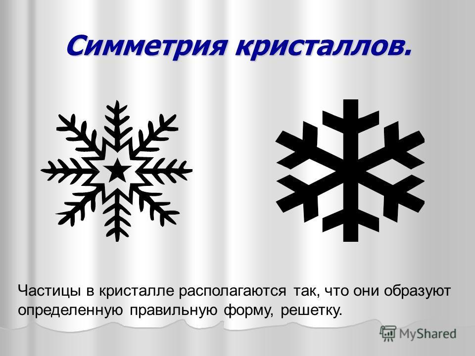 Симметрия кристаллов. Частицы в кристалле располагаются так, что они образуют определенную правильную форму, решетку.