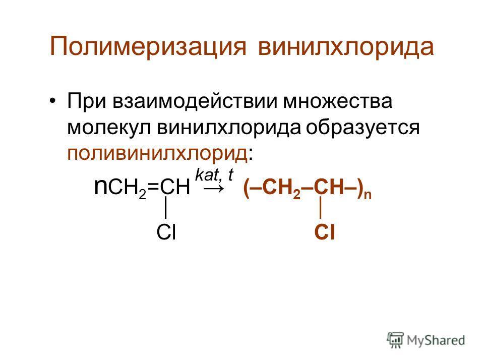 Полимеризация винилхлорида При взаимодействии множества молекул винилхлорида образуется поливинилхлорид: n CН 2 =CH (–CH 2 –CH–) n Cl Cl kat, t