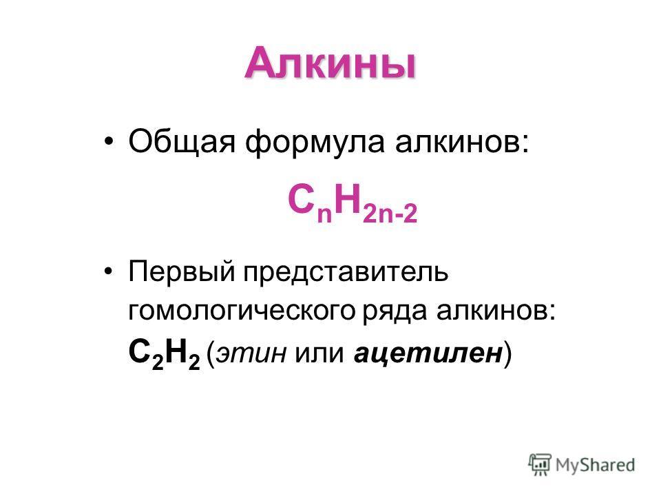 Алкины Общая формула алкинов: С n H 2n-2 Первый представитель гомологического ряда алкинов: С 2 Н 2 (этин или ацетилен)