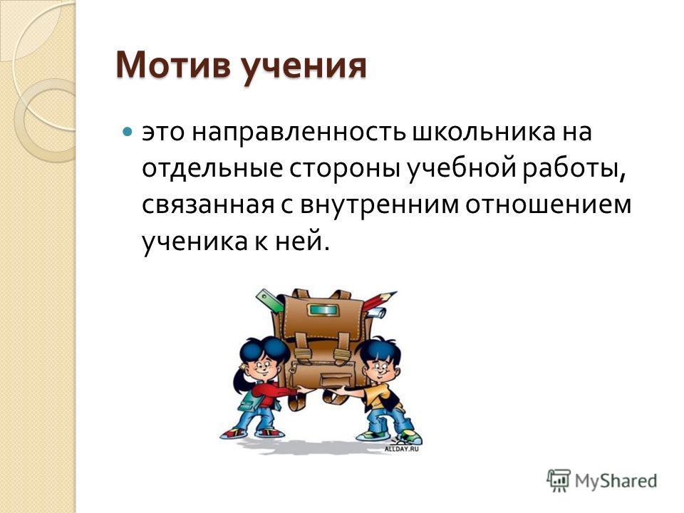 Мотив учения это направленность школьника на отдельные стороны учебной работы, связанная с внутренним отношением ученика к ней.