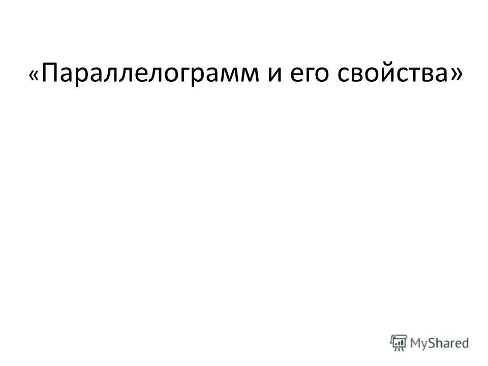 « Параллелограмм и его свойства»