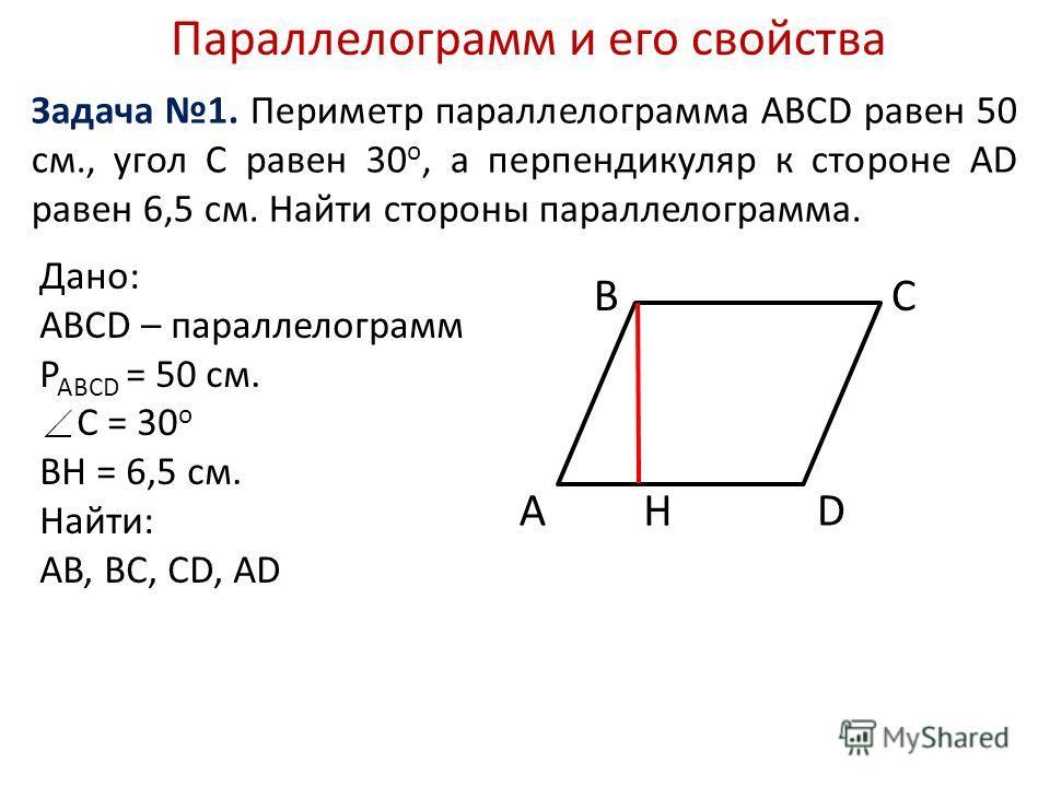 Параллелограмм и его свойства Задача 1. Периметр параллелограмма ABCD равен 50 см., угол С равен 30 o, а перпендикуляр к стороне AD равен 6,5 см. Найти стороны параллелограмма. Дано: АВСD – параллелограмм P ABCD = 50 см. С = 30 o BH = 6,5 см. Найти: