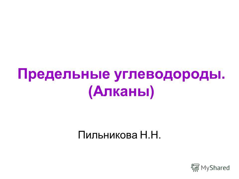 Предельные углеводороды. (Алканы) Пильникова Н.Н.