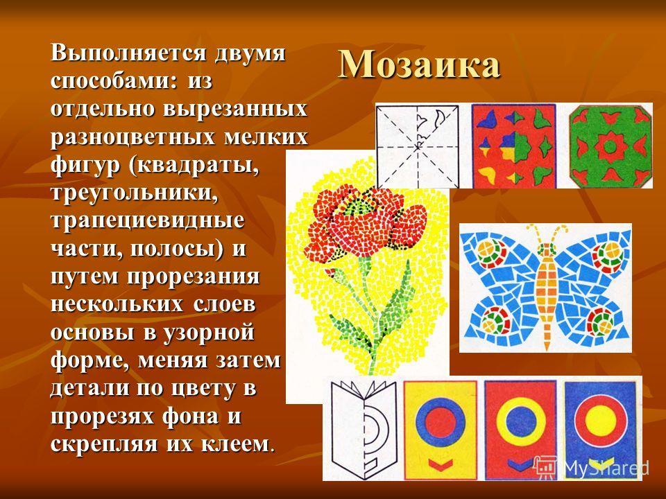 Мозаика Выполняется двумя способами: из отдельно вырезанных разноцветных мелких фигур (квадраты, треугольники, трапециевидные части, полосы) и путем прорезания нескольких слоев основы в узорной форме, меняя затем детали по цвету в прорезях фона и скр