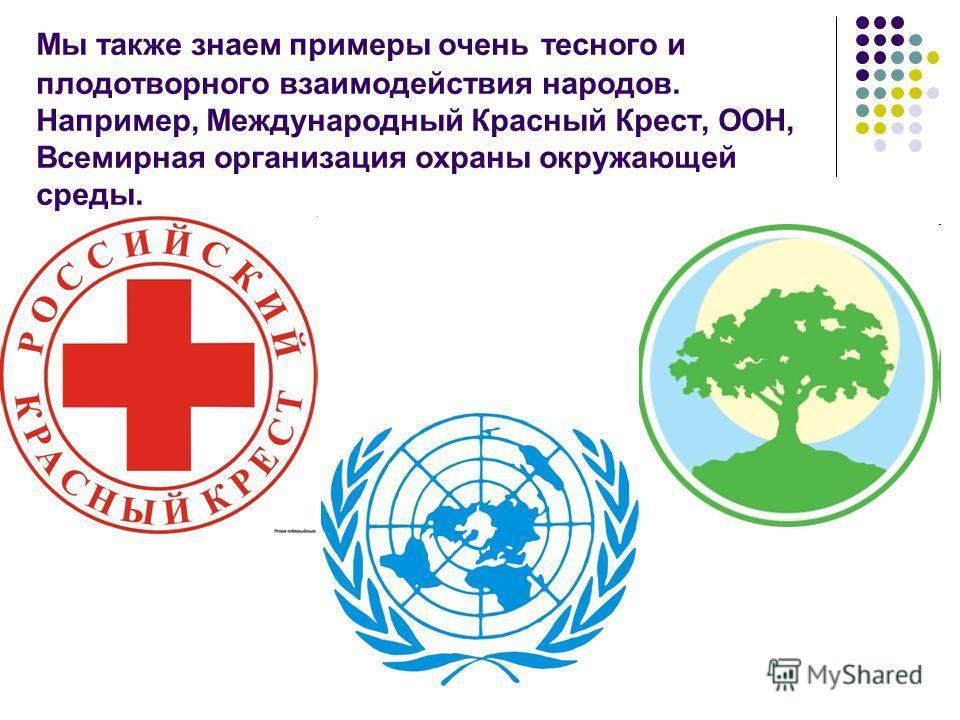 Мы также знаем примеры очень тесного и плодотворного взаимодействия народов. Например, Международный Красный Крест, ООН, Всемирная организация охраны окружающей среды.