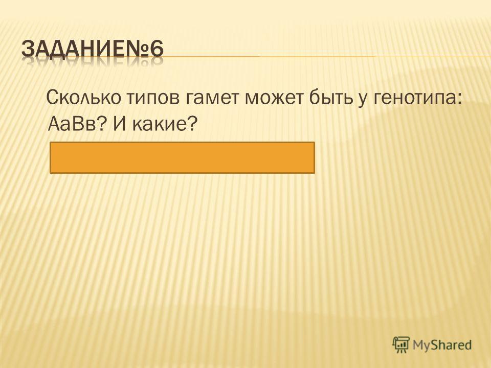 Сколько типов гамет может быть у генотипа: АаВв? И какие? Ответ: 4 – АВ; Ав; аВ; ав.
