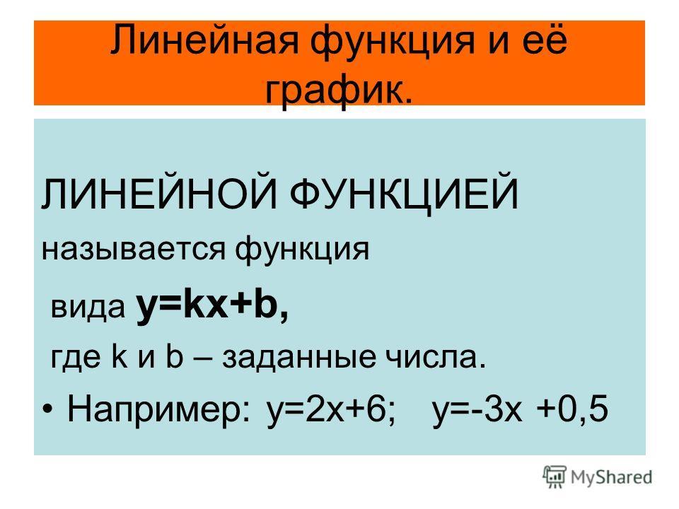 Линейная функция и её график. ЛИНЕЙНОЙ ФУНКЦИЕЙ называется функция вида y=kx+b, где k и b – заданные числа. Например: у=2х+6; у=-3х +0,5