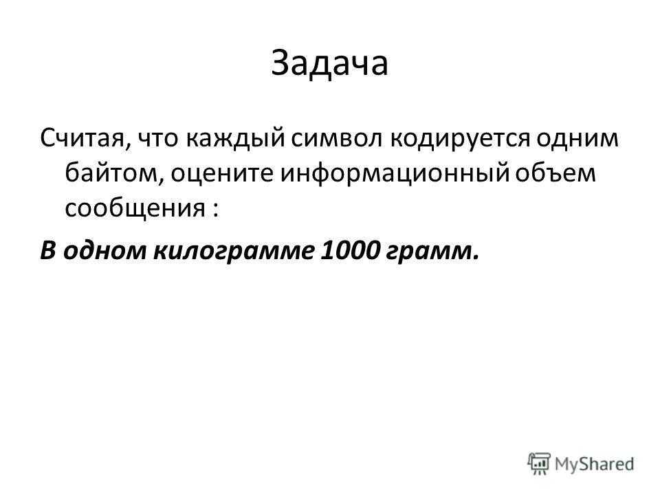 Задача Считая, что каждый символ кодируется одним байтом, оцените информационный объем сообщения : В одном килограмме 1000 грамм.