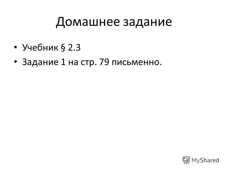 Домашнее задание Учебник § 2.3 Задание 1 на стр. 79 письменно.