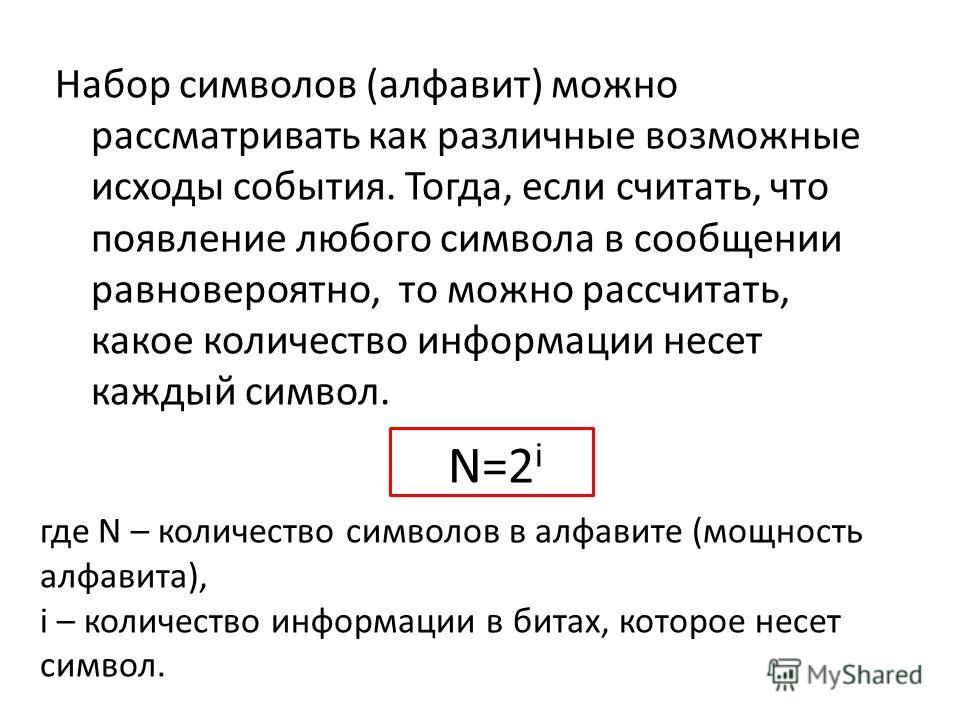 Набор символов (алфавит) можно рассматривать как различные возможные исходы события. Тогда, если считать, что появление любого символа в сообщении равновероятно, то можно рассчитать, какое количество информации несет каждый символ. N=2 i где N – коли