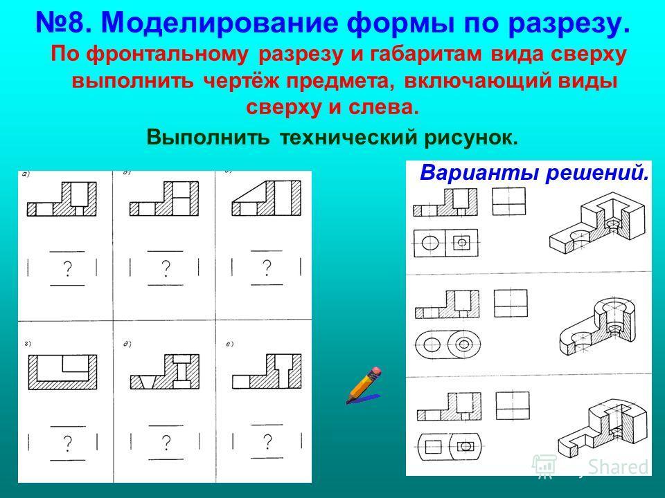 8. Моделирование формы по разрезу. По фронтальному разрезу и габаритам вида сверху выполнить чертёж предмета, включающий виды сверху и слева. Выполнить технический рисунок. Варианты решений.