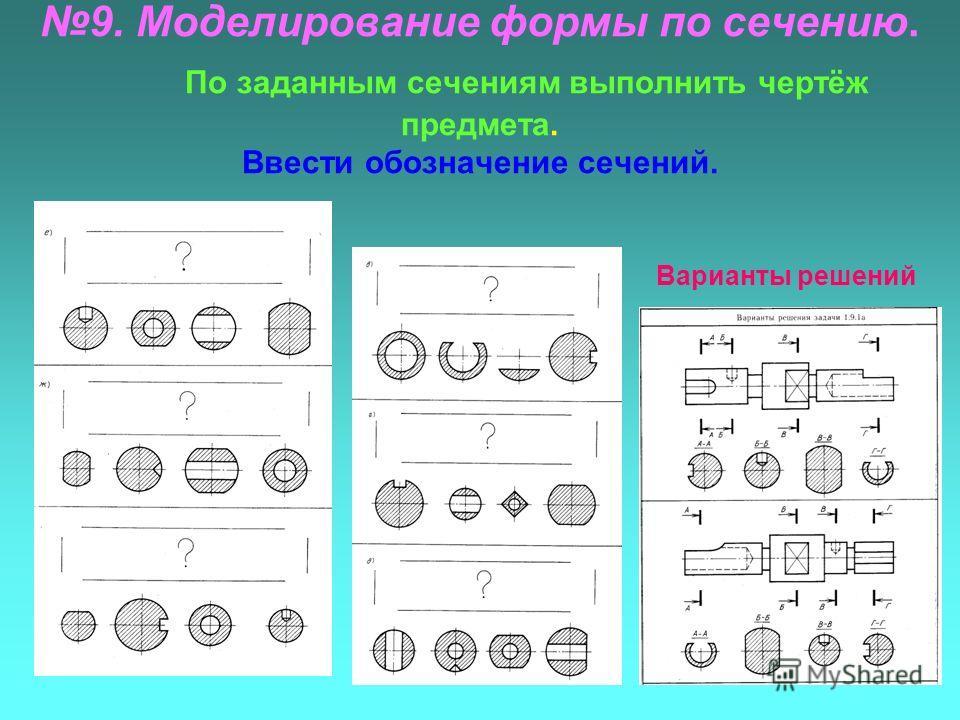 9. Моделирование формы по сечению. По заданным сечениям выполнить чертёж предмета. Ввести обозначение сечений. Варианты решений