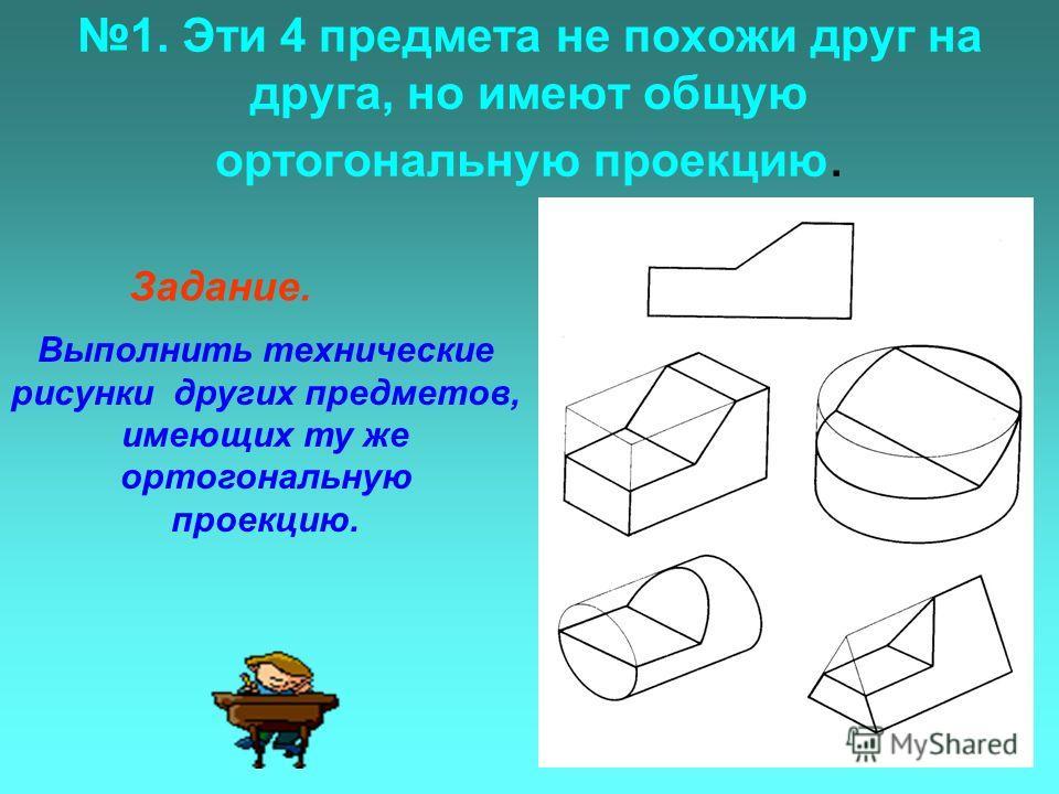 1. Эти 4 предмета не похожи друг на друга, но имеют общую ортогональную проекцию. Задание. Выполнить технические рисунки других предметов, имеющих ту же ортогональную проекцию.