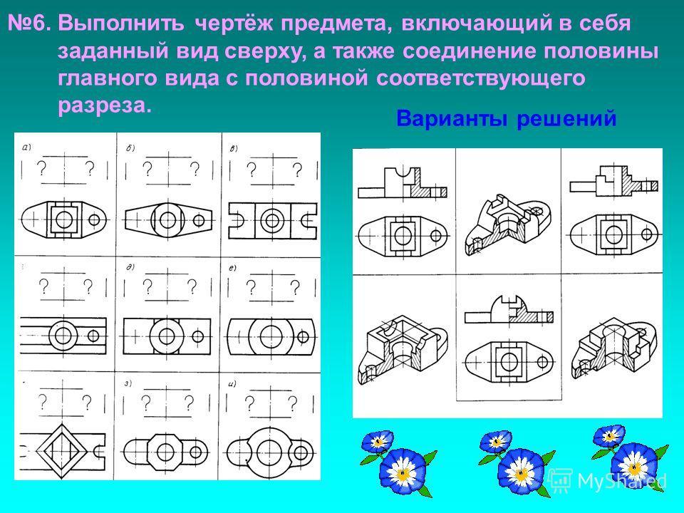 Варианты решений 6. Выполнить чертёж предмета, включающий в себя заданный вид сверху, а также соединение половины главного вида с половиной соответствующего разреза.