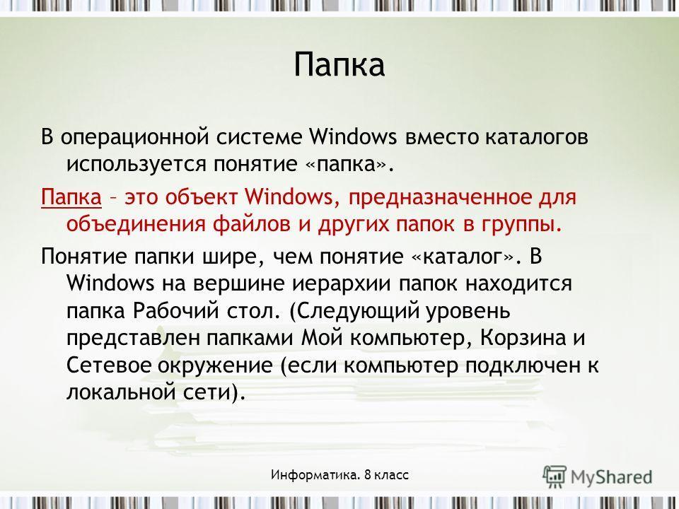 Папка В операционной системе Windows вместо каталогов используется понятие «папка». Папка – это объект Windows, предназначенное для объединения файлов и других папок в группы. Понятие папки шире, чем понятие «каталог». В Windows на вершине иерархии п
