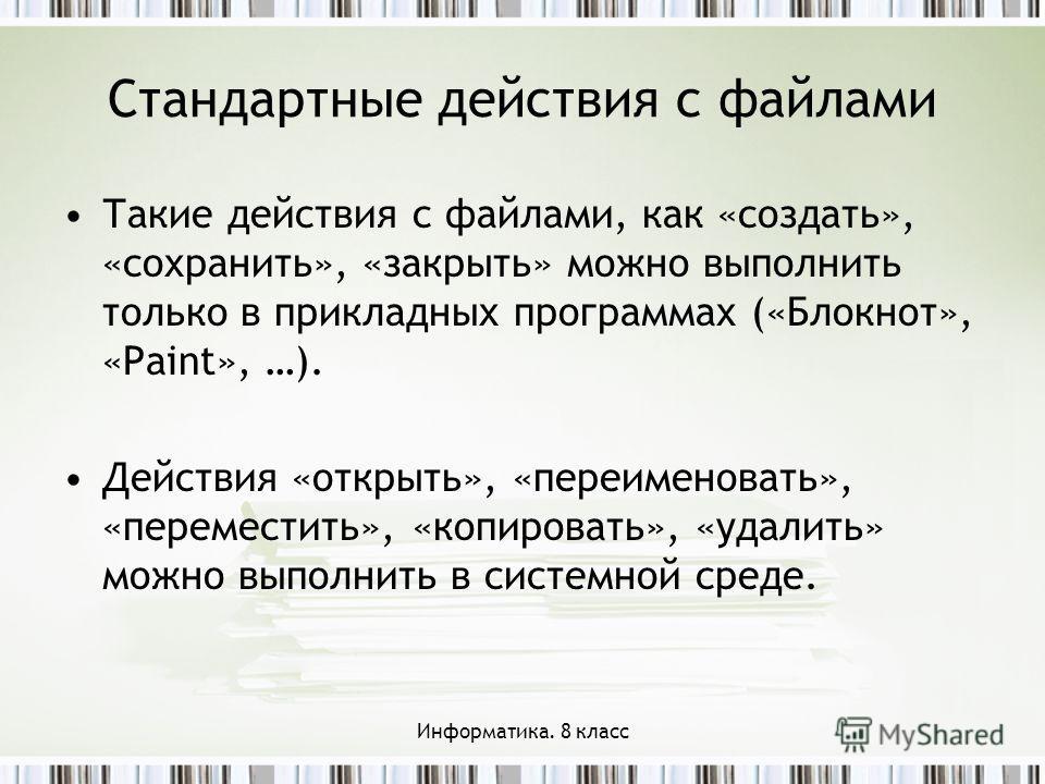 Стандартные действия с файлами Такие действия с файлами, как «создать», «сохранить», «закрыть» можно выполнить только в прикладных программах («Блокнот», «Paint», …). Действия «открыть», «переименовать», «переместить», «копировать», «удалить» можно в