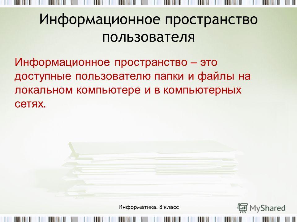 Информационное пространство пользователя Информационное пространство – это доступные пользователю папки и файлы на локальном компьютере и в компьютерных сетях. Информатика. 8 класс