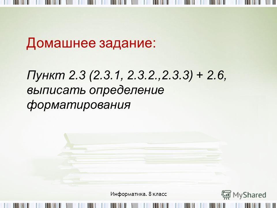 Домашнее задание: Пункт 2.3 (2.3.1, 2.3.2.,2.3.3) + 2.6, выписать определение форматирования Информатика. 8 класс