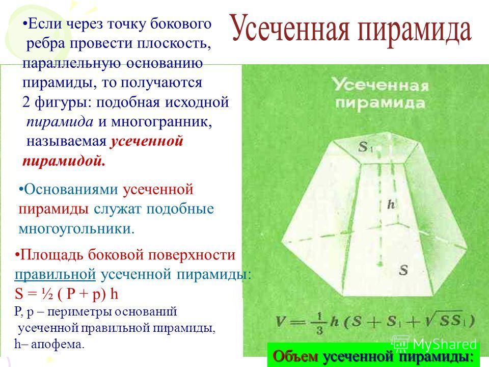 Если через точку бокового ребра провести плоскость, параллельную основанию пирамиды, то получаются 2 фигуры: подобная исходной пирамида и многогранник, называемая усеченной пирамидой. Основаниями усеченной пирамиды служат подобные многоугольники. Пло