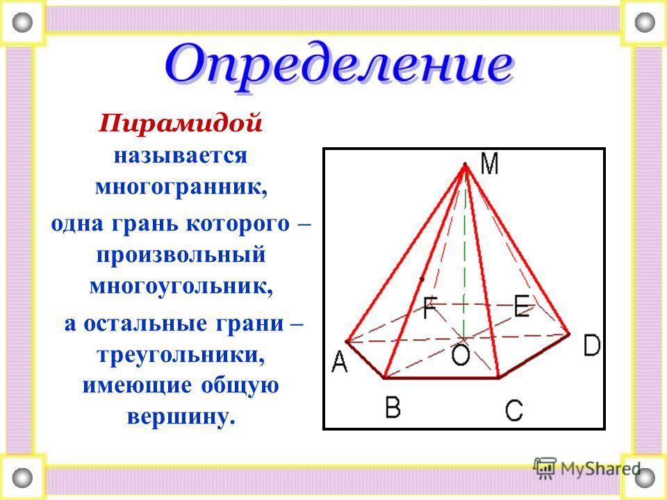 Пирамидой называется многогранник, одна грань которого – произвольный многоугольник, а остальные грани – треугольники, имеющие общую вершину.