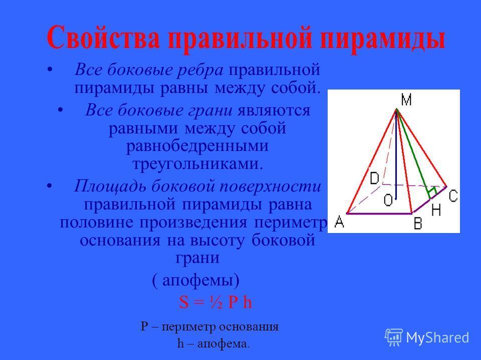 Все боковые ребра правильной пирамиды равны между собой. Все боковые грани являются равными между собой равнобедренными треугольниками. Площадь боковой поверхности правильной пирамиды равна половине произведения периметра основания на высоту боковой