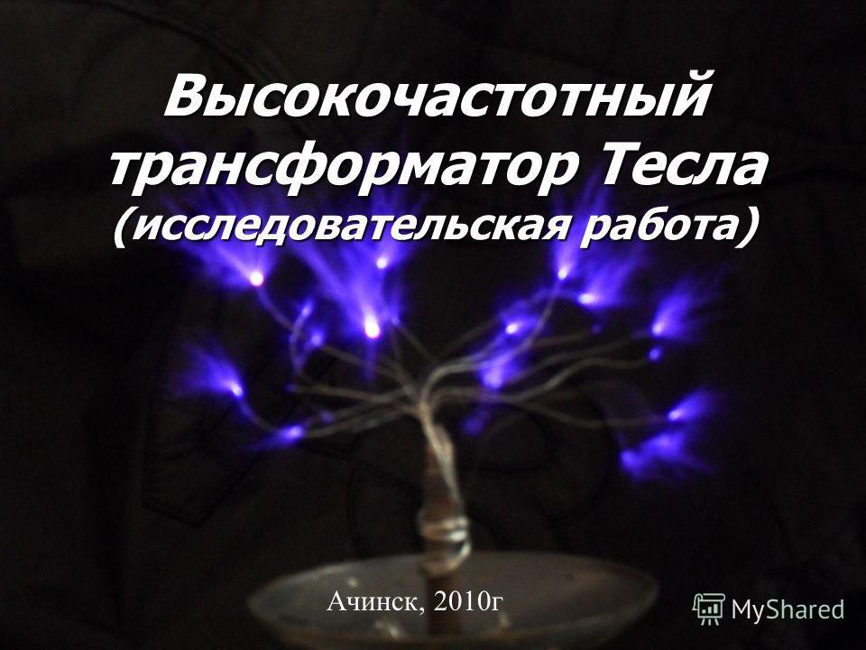 Высокочастотный трансформатор Тесла (исследовательская работа) Ачинск, 2010г