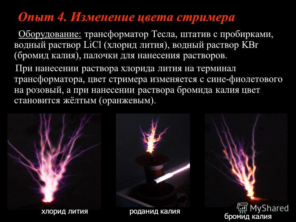 Опыт 4. Изменение цвета стримера Оборудование: трансформатор Тесла, штатив с пробирками, водный раствор LiCl (хлорид лития), водный раствор KBr (бромид калия), палочки для нанесения растворов. Оборудование: трансформатор Тесла, штатив с пробирками, в