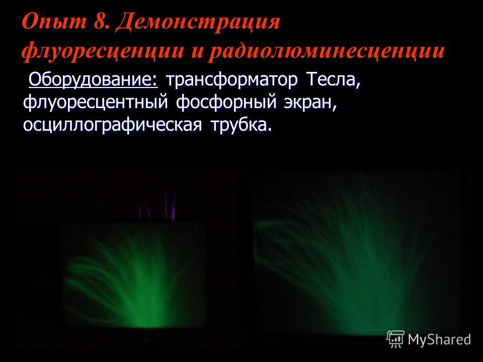 Опыт 8. Демонстрация флуоресценции и радиолюминесценции Оборудование: трансформатор Тесла, флуоресцентный фосфорный экран, осциллографическая трубка. Оборудование: трансформатор Тесла, флуоресцентный фосфорный экран, осциллографическая трубка.