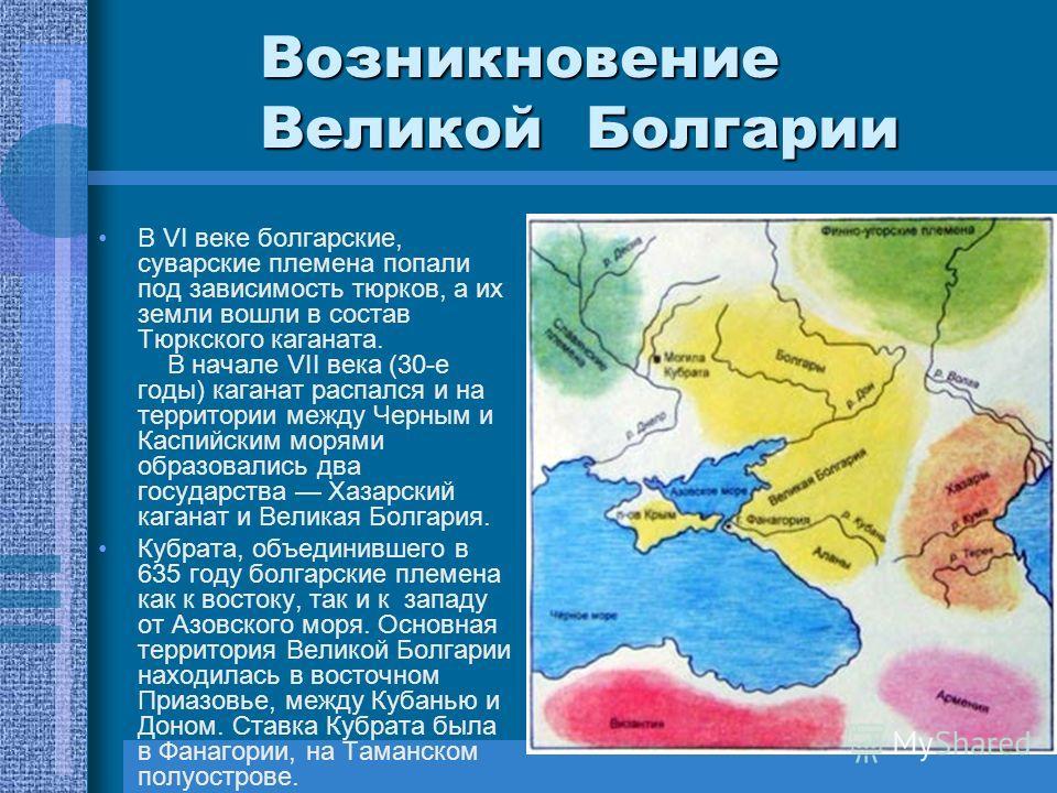 Возникновение Великой Болгарии В VI веке болгарские, суварские племена попали под зависимость тюрков, а их земли вошли в состав Тюркского каганата. В начале VII века (30-е годы) каганат распался и на территории между Черным и Каспийским морями образо