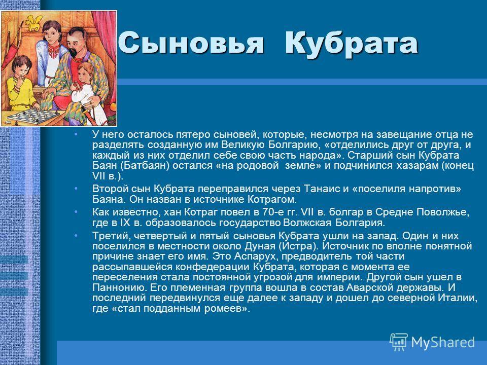 Сыновья Кубрата У него осталось пятеро сыновей, которые, несмотря на завещание отца не разделять созданную им Великую Болгарию, «отделились друг от друга, и каждый из них отделил себе свою часть народа». Старший сын Кубрата Баян (Батбаян) остался «на