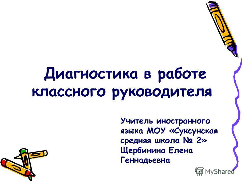Диагностика в работе классного руководителя Учитель иностранного языка МОУ «Суксунская средняя школа 2» Щербинина Елена Геннадьевна