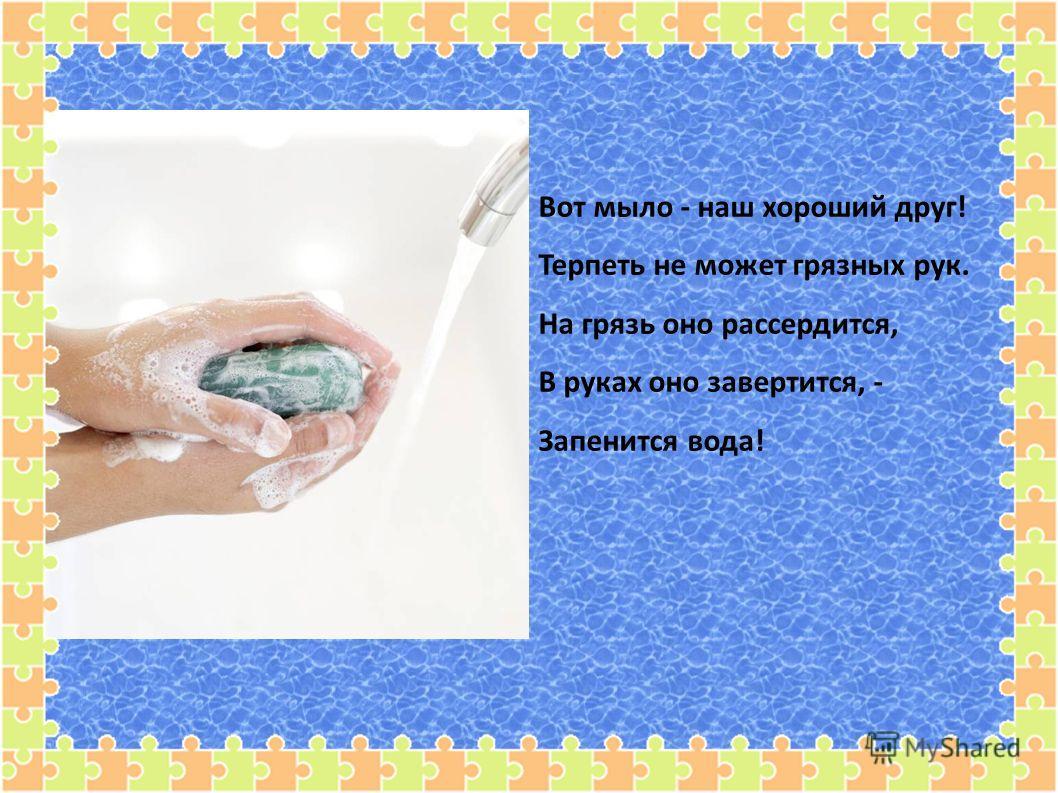 Вот мыло - наш хороший друг! Терпеть не может грязных рук. На грязь оно рассердится, В руках оно завертится, - Запенится вода!