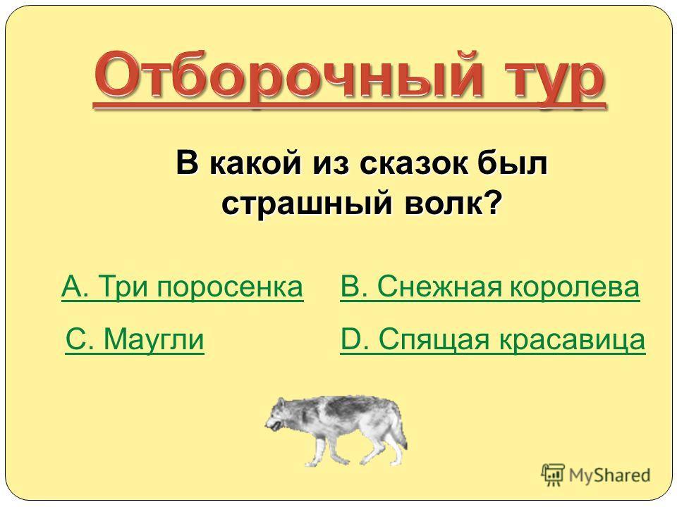 В какой из сказок был страшный волк? А. Три поросенкаВ. Снежная королева С. МауглиD. Спящая красавица