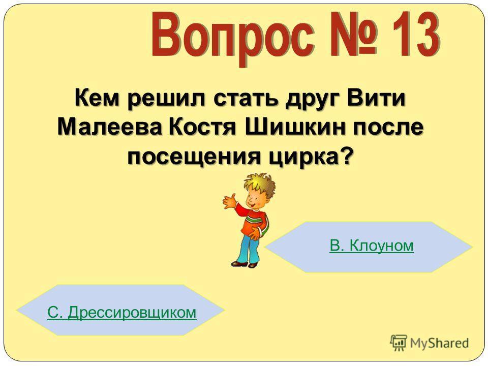 Кем решил стать друг Вити Малеева Костя Шишкин после посещения цирка? В. Клоуном С. Дрессировщиком