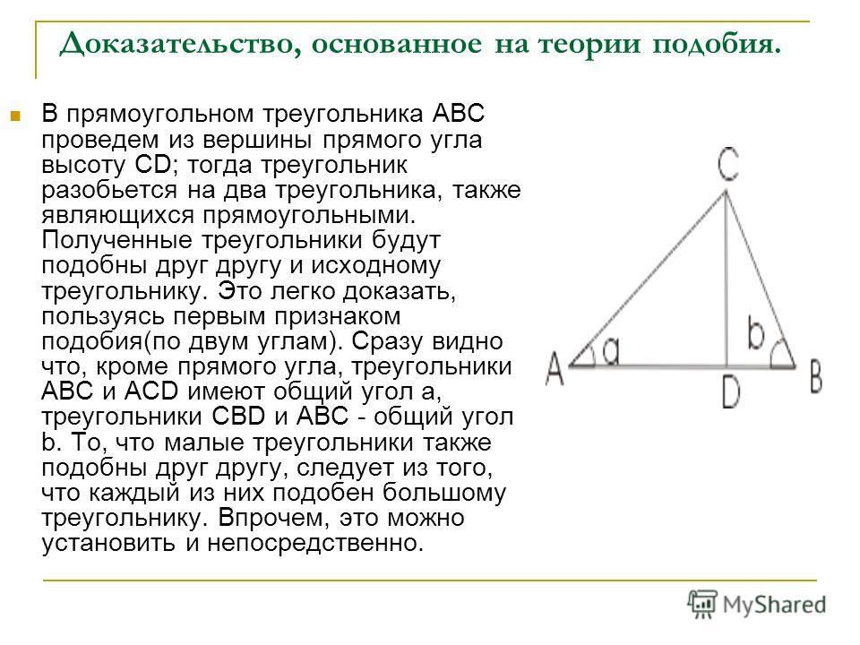 Доказательство, основанное на теории подобия. В прямоугольном треугольника АВС проведем из вершины прямого угла высоту CD; тогда треугольник разобьется на два треугольника, также являющихся прямоугольными. Полученные треугольники будут подобны друг д