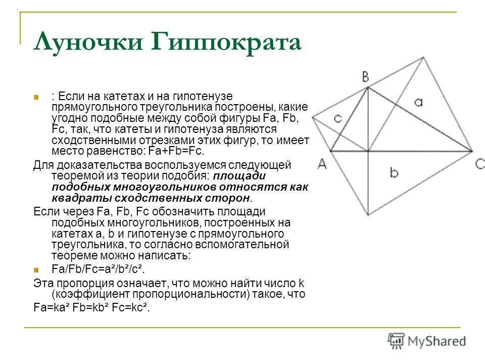 Луночки Гиппократа : Если на катетах и на гипотенузе прямоугольного треугольника построены, какие угодно подобные между собой фигуры Fa, Fb, Fc, так, что катеты и гипотенуза являются сходственными отрезками этих фигур, то имеет место равенство: Fa+Fb