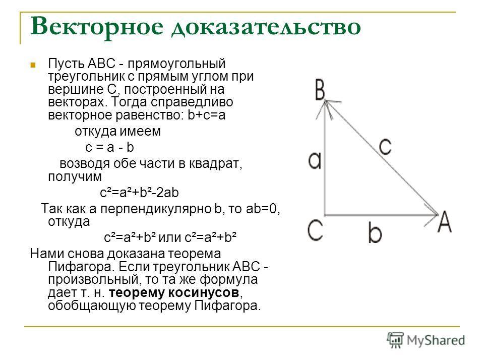 Векторное доказательство Пусть АВС - прямоугольный треугольник с прямым углом при вершине С, построенный на векторах. Тогда справедливо векторное равенство: b+c=a откуда имеем c = a - b возводя обе части в квадрат, получим c²=a²+b²-2ab Так как a перп