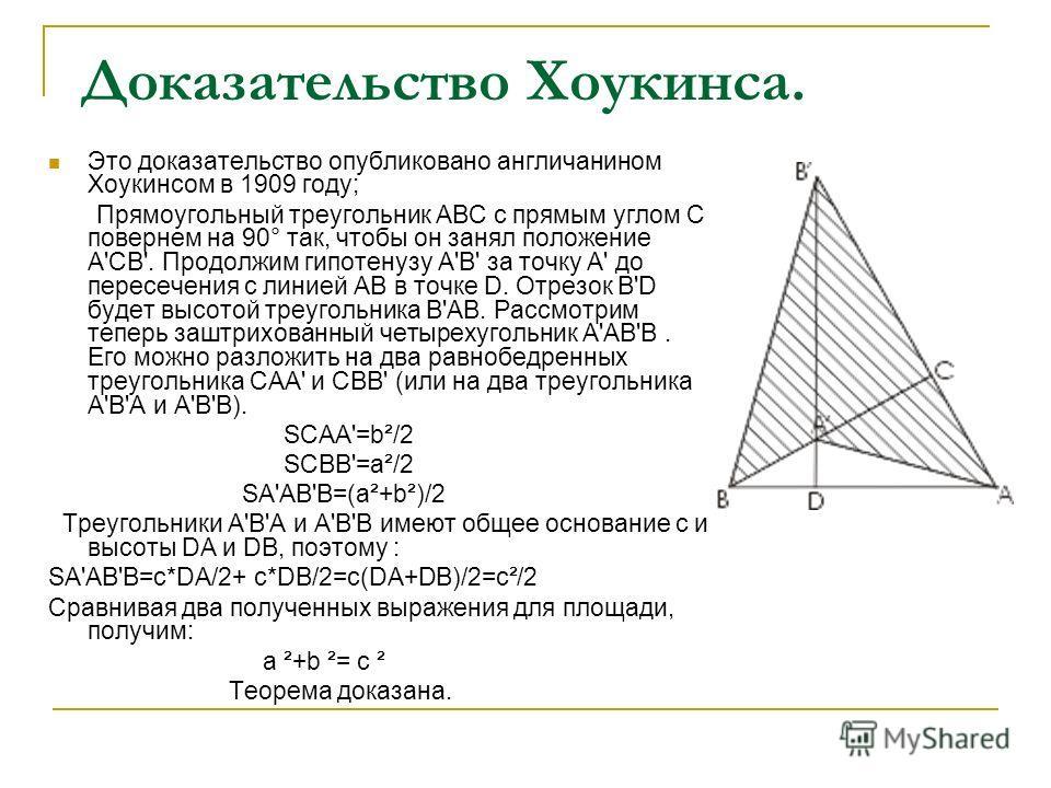 Доказательство Хоукинсa. Это доказательство опубликовано англичанином Хоукинсом в 1909 году; Прямоугольный треугольник ABC с прямым углом C повернем на 90° так, чтобы он занял положение A'CB'. Продолжим гипотенузу A'В' за точку A' до пересечения с ли