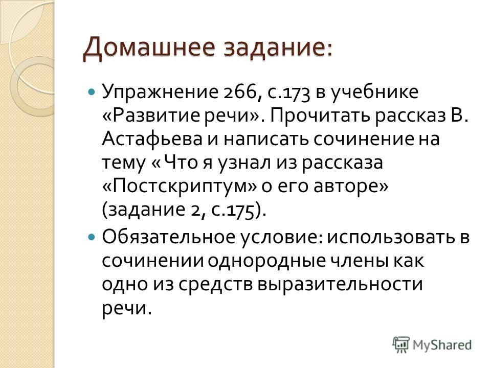 Домашнее задание : Упражнение 266, с.173 в учебнике « Развитие речи ». Прочитать рассказ В. Астафьева и написать сочинение на тему « Что я узнал из рассказа « Постскриптум » о его авторе » ( задание 2, с.175). Обязательное условие : использовать в со